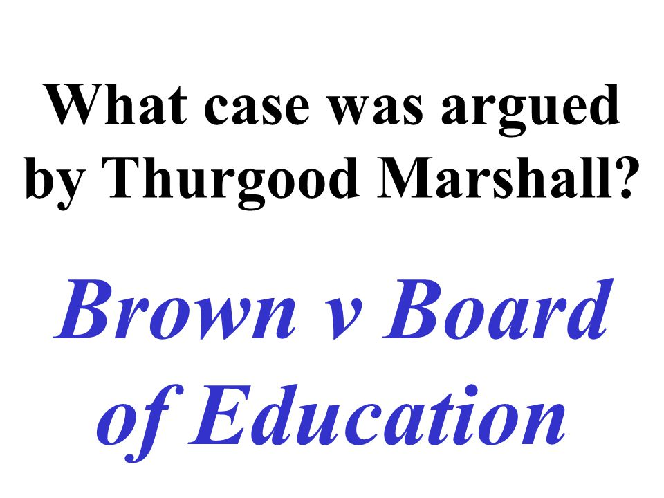 What case was argued by Thurgood Marshall? Brown v Board of Education