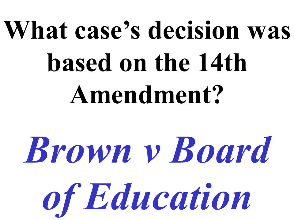 What case's decision was based on the 14th Amendment? Brown v Board of Education
