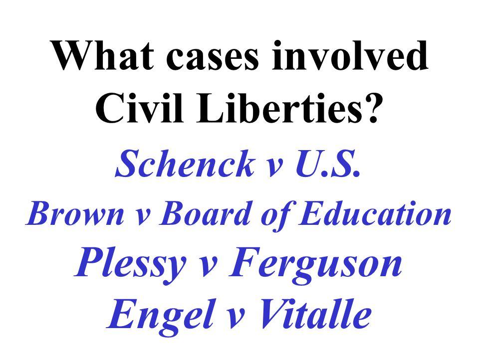 What cases involved Civil Liberties? Schenck v U.S. Brown v Board of Education Plessy v Ferguson Engel v Vitalle