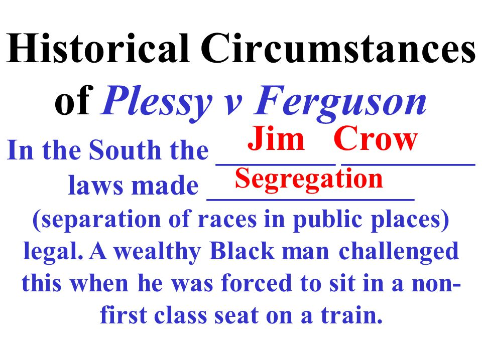 Historical Circumstances of Plessy v Ferguson In the South the ________ _________ laws made ______________ (separation of races in public places) legal.