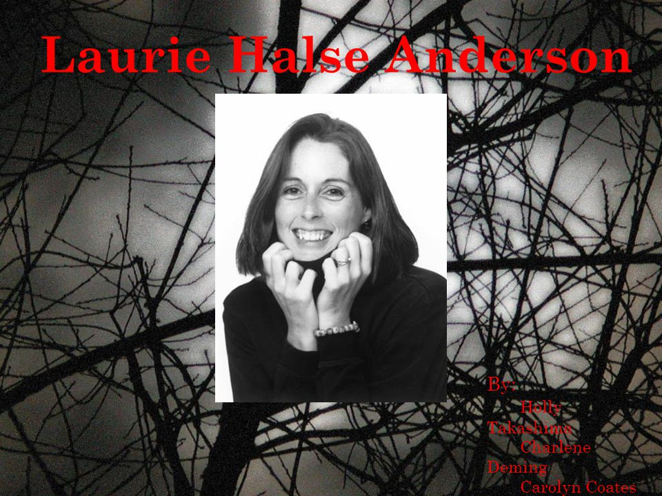 LAURIE HALSE ANDERSON Laurie Halse Anderson By: Holly Takashima Charlene Deming Carolyn Coates