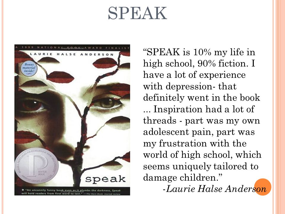 "SPEAK ""SPEAK is 10% my life in high school, 90% fiction. I have a lot of experience with depression- that definitely went in the book... Inspiration h"