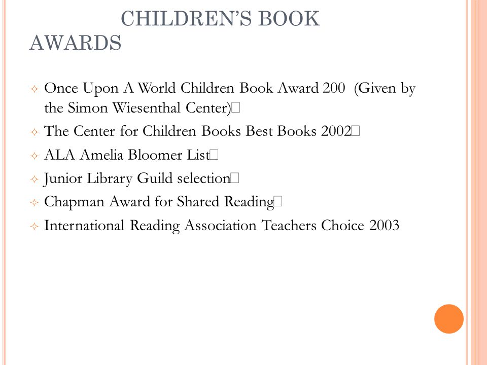 CHILDREN'S BOOK AWARDS  Once Upon A World Children Book Award 200 (Given by the Simon Wiesenthal Center)  The Center for Children Books Best Books 2002  ALA Amelia Bloomer List  Junior Library Guild selection  Chapman Award for Shared Reading  International Reading Association Teachers Choice 2003