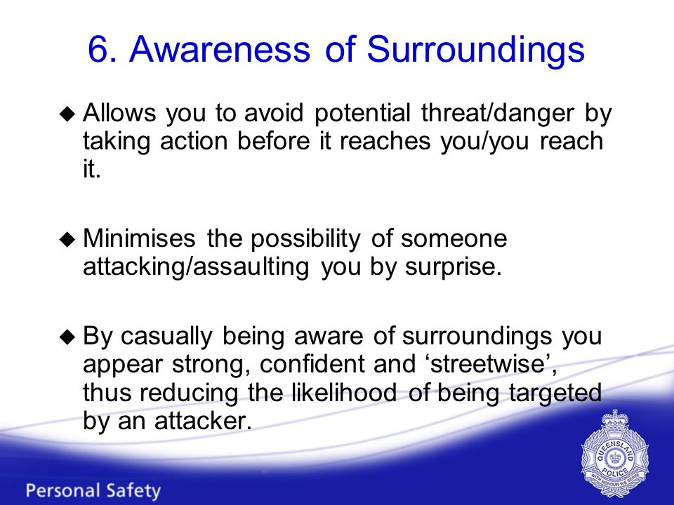 6. Awareness of Surroundings u Allows you to avoid potential threat/danger by taking action before it reaches you/you reach it. u Minimises the possib