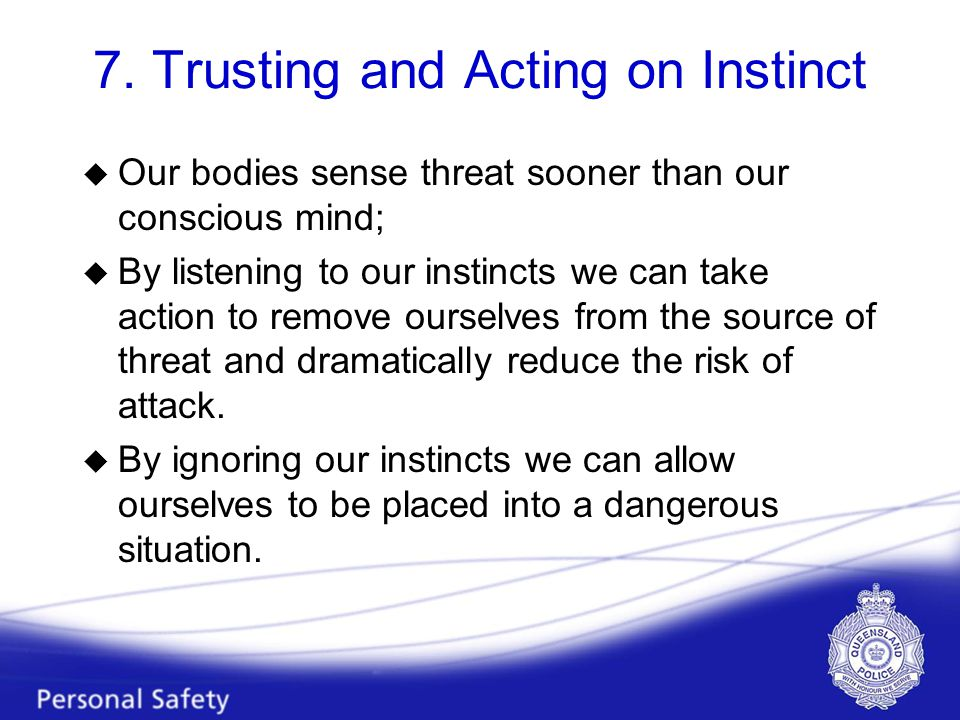 7. Trusting and Acting on Instinct u Our bodies sense threat sooner than our conscious mind; u By listening to our instincts we can take action to rem