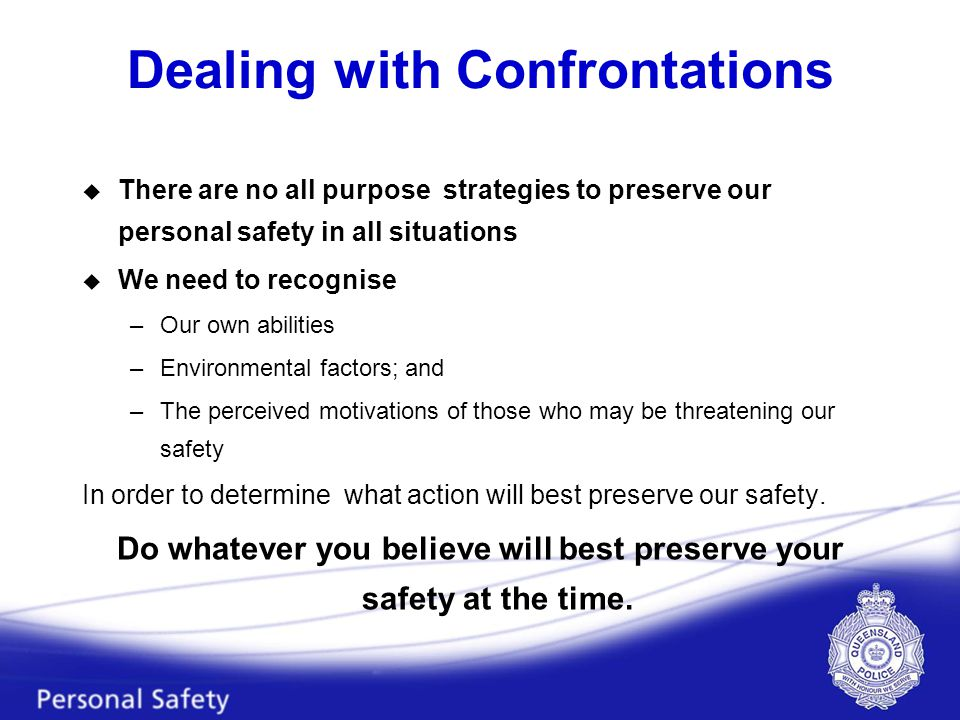 Dealing with Confrontations u There are no all purpose strategies to preserve our personal safety in all situations u We need to recognise –Our own abilities –Environmental factors; and –The perceived motivations of those who may be threatening our safety In order to determine what action will best preserve our safety.