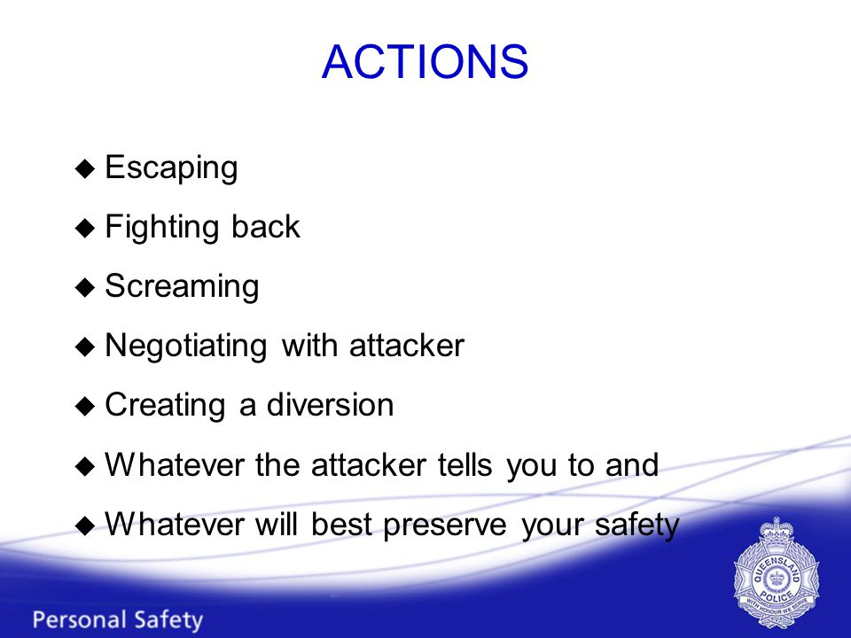 ACTIONS u Escaping u Fighting back u Screaming u Negotiating with attacker u Creating a diversion u Whatever the attacker tells you to and u Whatever will best preserve your safety