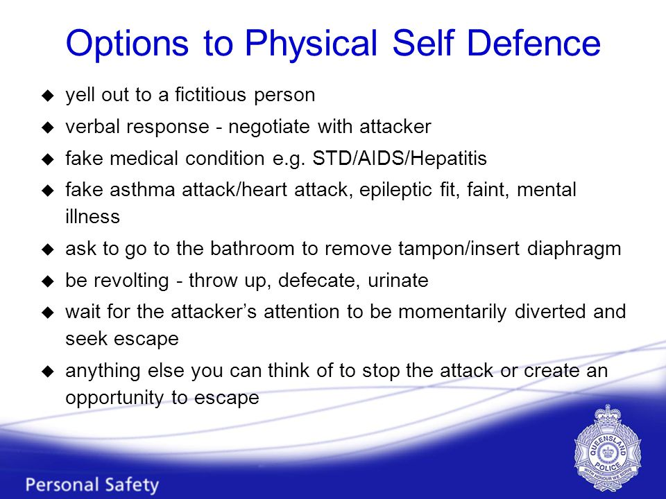 Options to Physical Self Defence u yell out to a fictitious person u verbal response - negotiate with attacker u fake medical condition e.g.