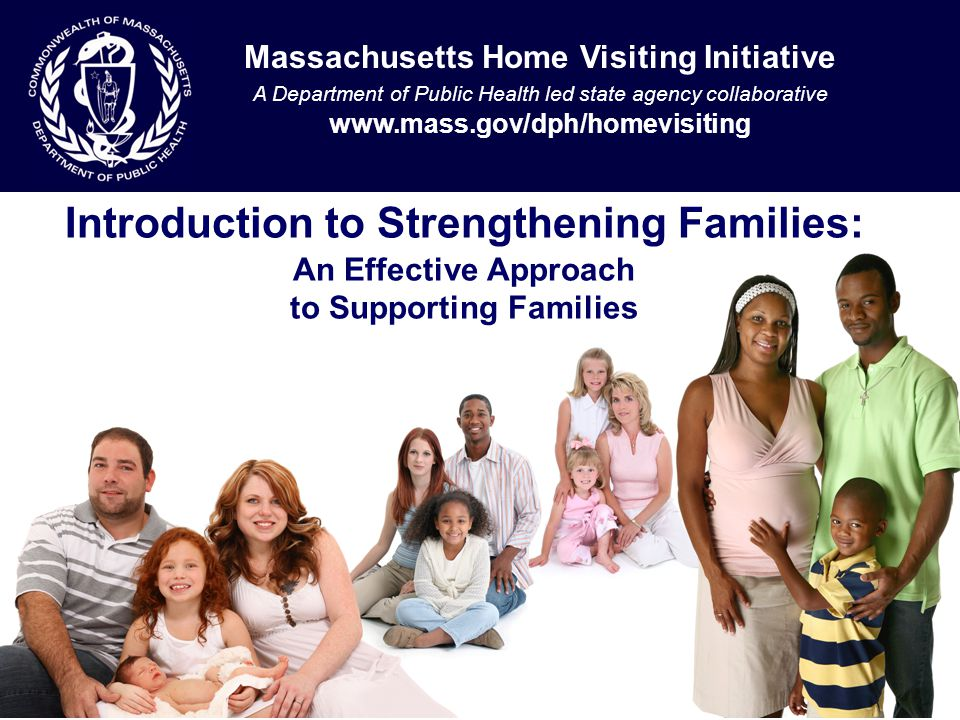Introduction to Strengthening Families: An Effective Approach to Supporting Families Massachusetts Home Visiting Initiative A Department of Public Health led state agency collaborative www.mass.gov/dph/homevisiting