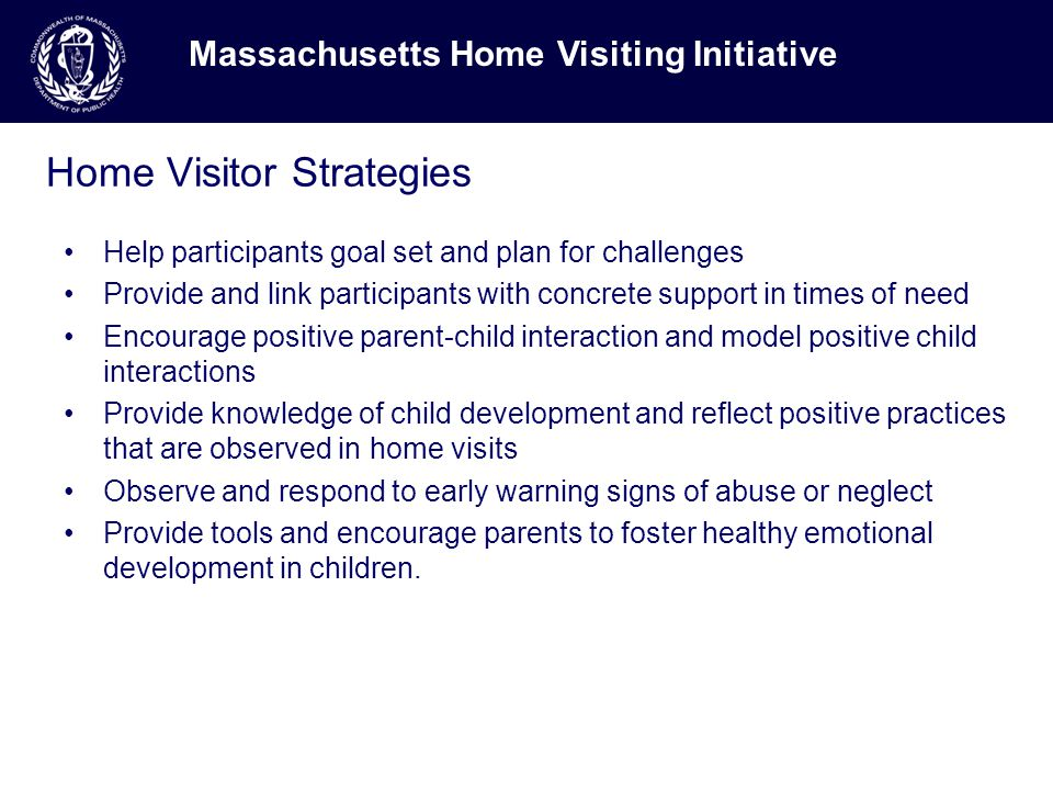 Home Visitor Strategies Help participants goal set and plan for challenges Provide and link participants with concrete support in times of need Encourage positive parent-child interaction and model positive child interactions Provide knowledge of child development and reflect positive practices that are observed in home visits Observe and respond to early warning signs of abuse or neglect Provide tools and encourage parents to foster healthy emotional development in children.