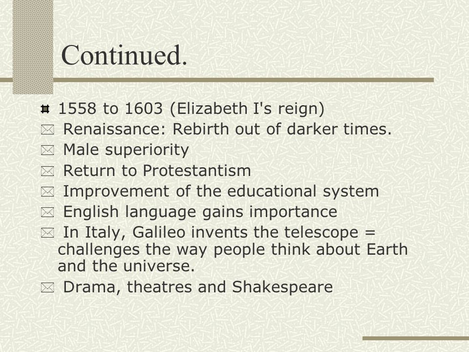 Continued.1558 to 1603 (Elizabeth I s reign) * Renaissance: Rebirth out of darker times.