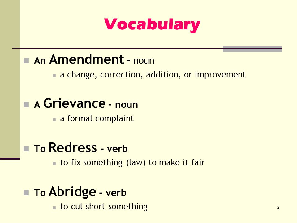 Vocabulary An Amendment – noun a change, correction, addition, or improvement A Grievance - noun a formal complaint To Redress - verb to fix something