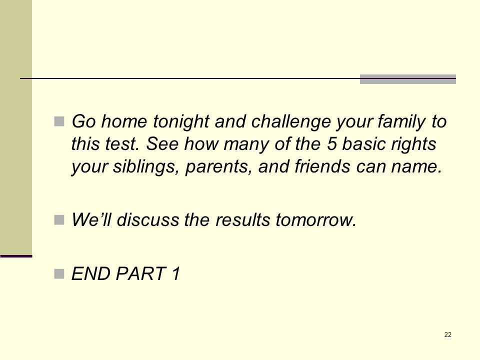 Go home tonight and challenge your family to this test. See how many of the 5 basic rights your siblings, parents, and friends can name. We'll discuss