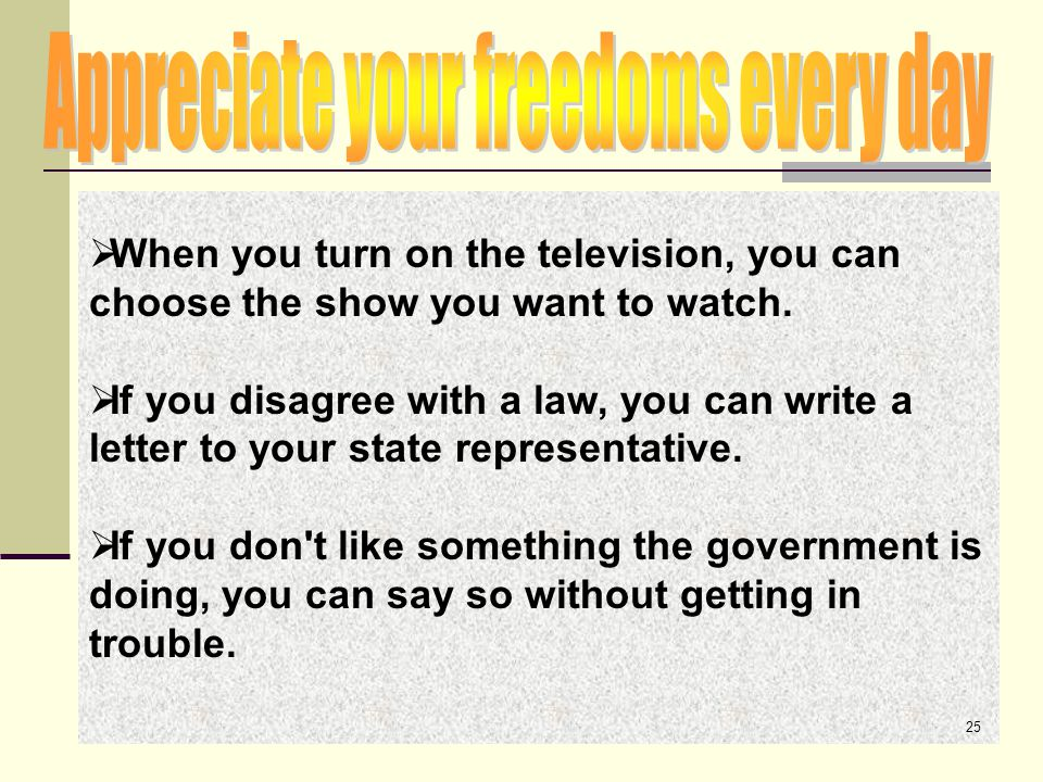  When you turn on the television, you can choose the show you want to watch.  If you disagree with a law, you can write a letter to your state repre