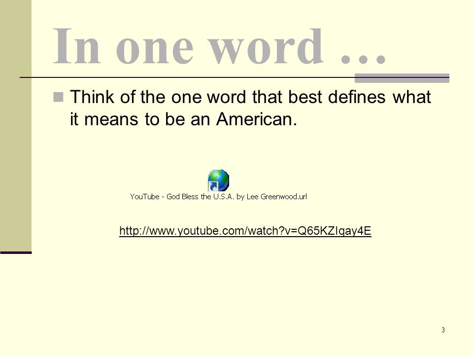 Think of the one word that best defines what it means to be an American. In one word … http://www.youtube.com/watch?v=Q65KZIqay4E 3