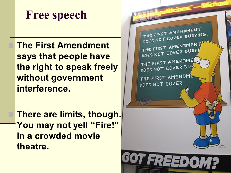 Free speech The First Amendment says that people have the right to speak freely without government interference. There are limits, though. You may not