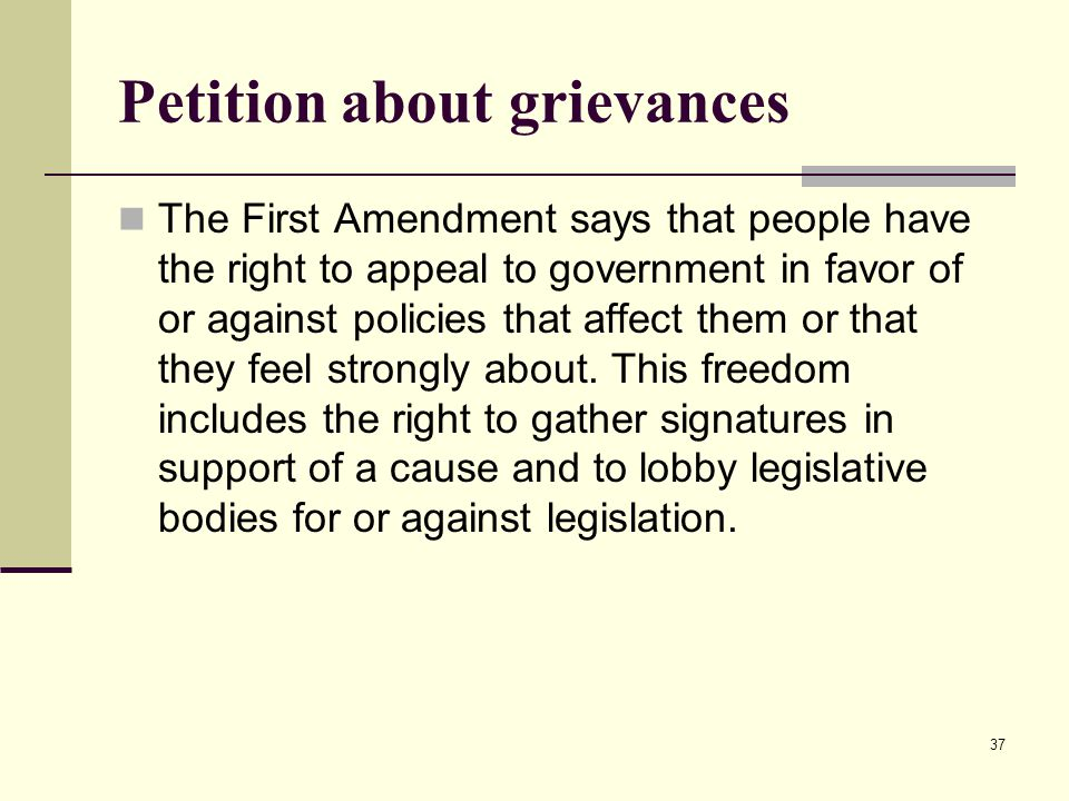 Petition about grievances The First Amendment says that people have the right to appeal to government in favor of or against policies that affect them