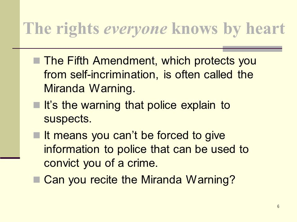The rights everyone knows by heart The Fifth Amendment, which protects you from self-incrimination, is often called the Miranda Warning. It's the warn