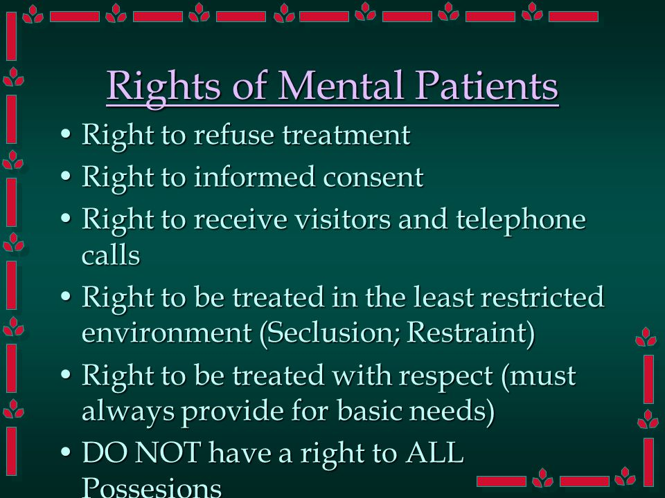 Rights of Mental Patients Right to refuse treatmentRight to refuse treatment Right to informed consentRight to informed consent Right to receive visitors and telephone callsRight to receive visitors and telephone calls Right to be treated in the least restricted environment (Seclusion; Restraint)Right to be treated in the least restricted environment (Seclusion; Restraint) Right to be treated with respect (must always provide for basic needs)Right to be treated with respect (must always provide for basic needs) DO NOT have a right to ALL PossesionsDO NOT have a right to ALL Possesions