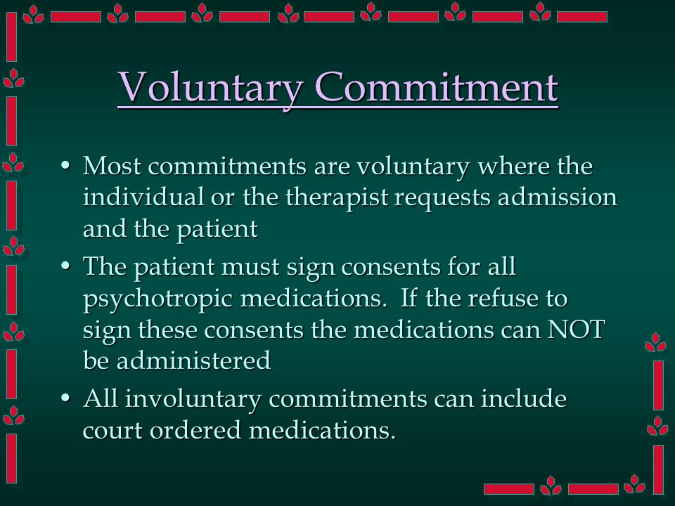 Voluntary Commitment Most commitments are voluntary where the individual or the therapist requests admission and the patientMost commitments are voluntary where the individual or the therapist requests admission and the patient The patient must sign consents for all psychotropic medications.