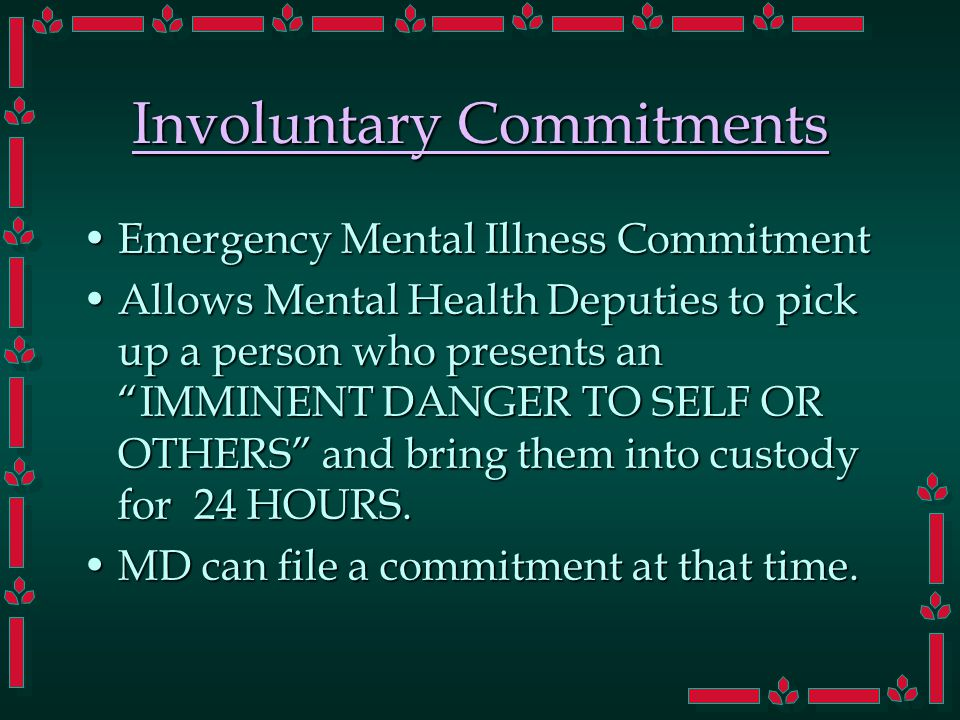 Involuntary Commitments Emergency Mental Illness CommitmentEmergency Mental Illness Commitment Allows Mental Health Deputies to pick up a person who presents an IMMINENT DANGER TO SELF OR OTHERS and bring them into custody for 24 HOURS.Allows Mental Health Deputies to pick up a person who presents an IMMINENT DANGER TO SELF OR OTHERS and bring them into custody for 24 HOURS.