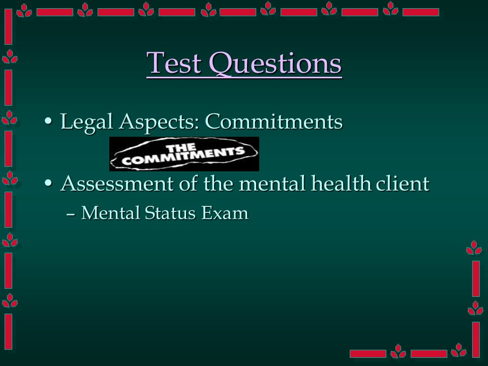 Test Questions Legal Aspects: CommitmentsLegal Aspects: Commitments Assessment of the mental health clientAssessment of the mental health client –Mental Status Exam