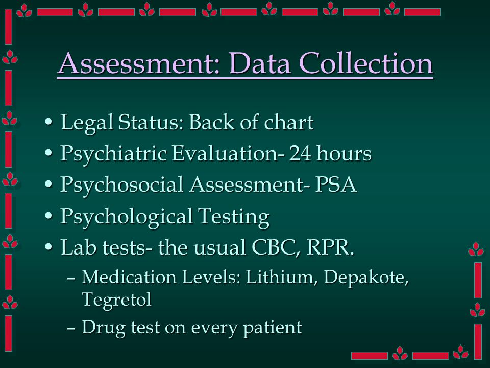 Assessment: Data Collection Legal Status: Back of chartLegal Status: Back of chart Psychiatric Evaluation- 24 hoursPsychiatric Evaluation- 24 hours Psychosocial Assessment- PSAPsychosocial Assessment- PSA Psychological TestingPsychological Testing Lab tests- the usual CBC, RPR.Lab tests- the usual CBC, RPR.
