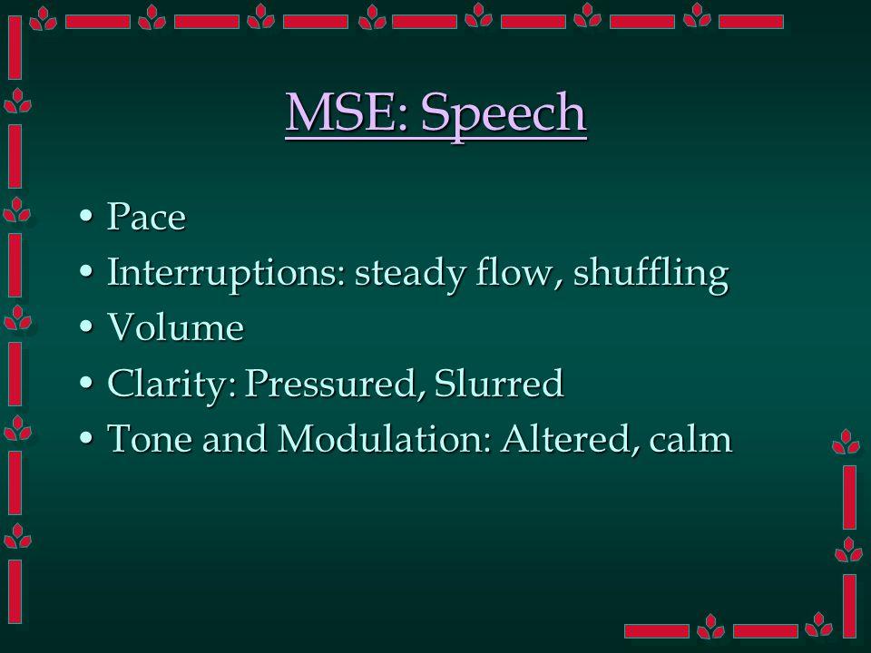 MSE: Speech PacePace Interruptions: steady flow, shufflingInterruptions: steady flow, shuffling VolumeVolume Clarity: Pressured, SlurredClarity: Pressured, Slurred Tone and Modulation: Altered, calmTone and Modulation: Altered, calm