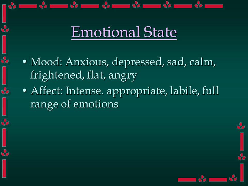 Emotional State Mood: Anxious, depressed, sad, calm, frightened, flat, angryMood: Anxious, depressed, sad, calm, frightened, flat, angry Affect: Intense.
