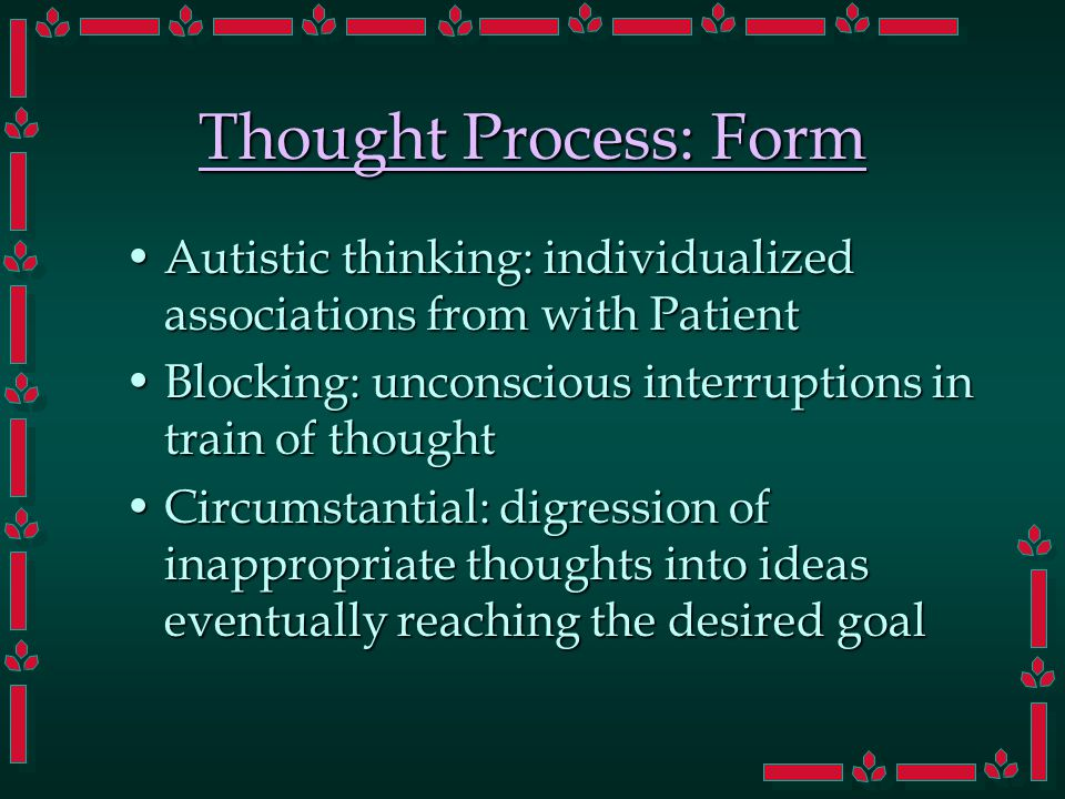 Thought Process: Form Autistic thinking: individualized associations from with PatientAutistic thinking: individualized associations from with Patient Blocking: unconscious interruptions in train of thoughtBlocking: unconscious interruptions in train of thought Circumstantial: digression of inappropriate thoughts into ideas eventually reaching the desired goalCircumstantial: digression of inappropriate thoughts into ideas eventually reaching the desired goal