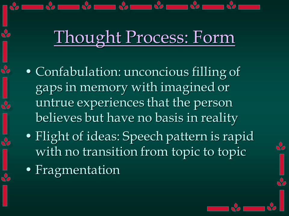 Thought Process: Form Confabulation: unconcious filling of gaps in memory with imagined or untrue experiences that the person believes but have no basis in realityConfabulation: unconcious filling of gaps in memory with imagined or untrue experiences that the person believes but have no basis in reality Flight of ideas: Speech pattern is rapid with no transition from topic to topicFlight of ideas: Speech pattern is rapid with no transition from topic to topic FragmentationFragmentation