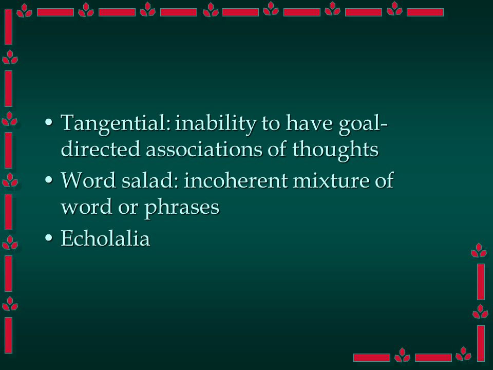Tangential: inability to have goal- directed associations of thoughtsTangential: inability to have goal- directed associations of thoughts Word salad: incoherent mixture of word or phrasesWord salad: incoherent mixture of word or phrases EcholaliaEcholalia
