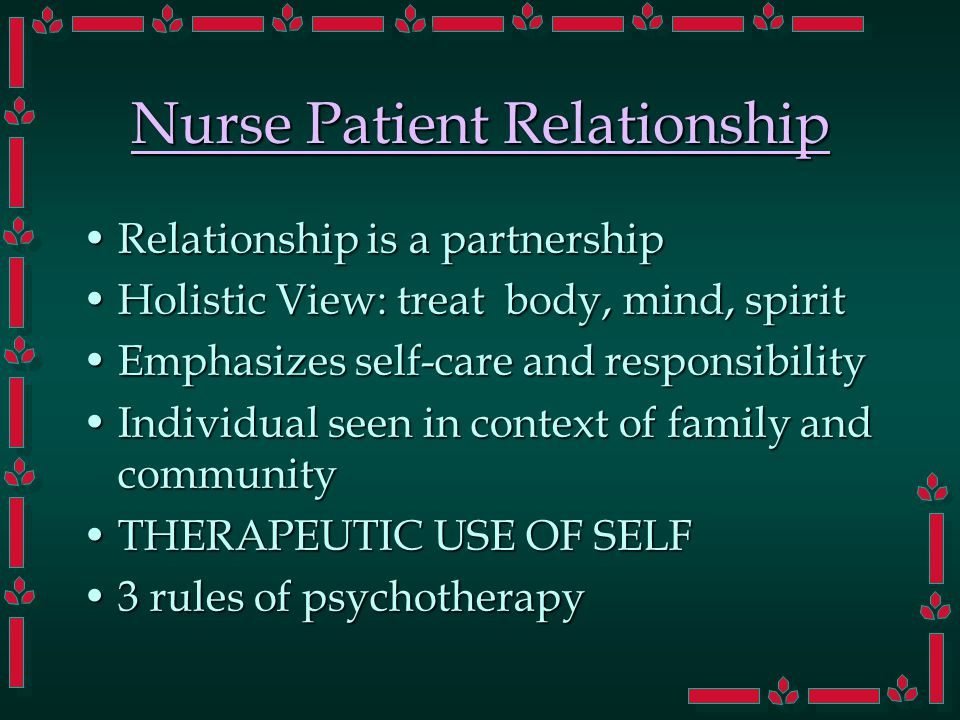 Nurse Patient Relationship Relationship is a partnershipRelationship is a partnership Holistic View: treat body, mind, spiritHolistic View: treat body, mind, spirit Emphasizes self-care and responsibilityEmphasizes self-care and responsibility Individual seen in context of family and communityIndividual seen in context of family and community THERAPEUTIC USE OF SELFTHERAPEUTIC USE OF SELF 3 rules of psychotherapy3 rules of psychotherapy