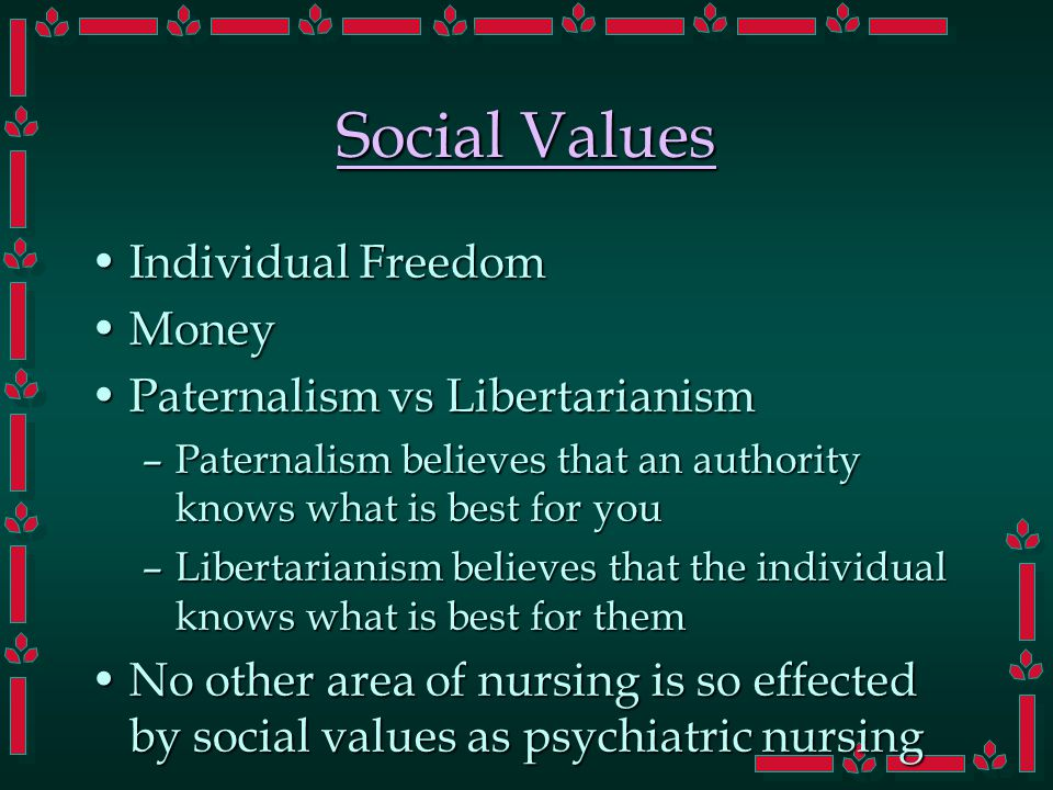 Social Values Individual FreedomIndividual Freedom MoneyMoney Paternalism vs LibertarianismPaternalism vs Libertarianism –Paternalism believes that an authority knows what is best for you –Libertarianism believes that the individual knows what is best for them No other area of nursing is so effected by social values as psychiatric nursingNo other area of nursing is so effected by social values as psychiatric nursing