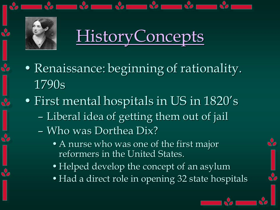 HistoryConcepts Renaissance: beginning of rationality.Renaissance: beginning of rationality.1790s First mental hospitals in US in 1820'sFirst mental hospitals in US in 1820's –Liberal idea of getting them out of jail –Who was Dorthea Dix.