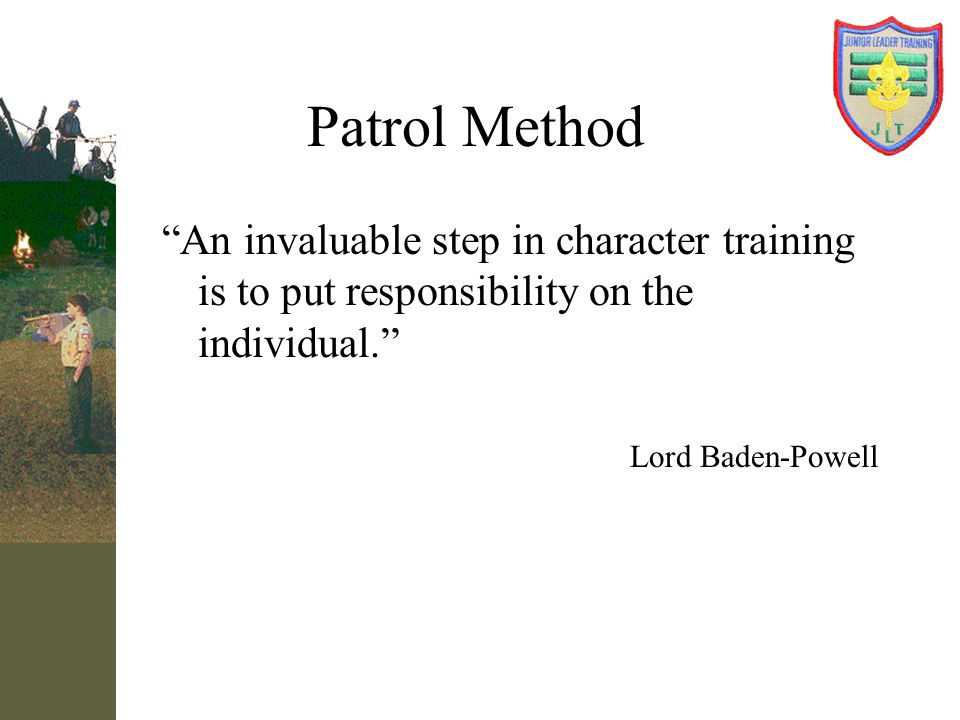 Patrol Method In 1914, Baden Powell said To get First Class results from this system: You have to give the leader a real free-handed responsibility.