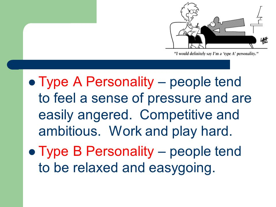 Type A Personality – people tend to feel a sense of pressure and are easily angered.