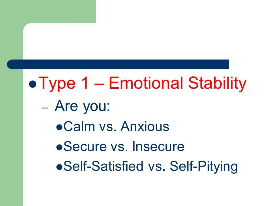 Type 1 – Emotional Stability – Are you: Calm vs. Anxious Secure vs.