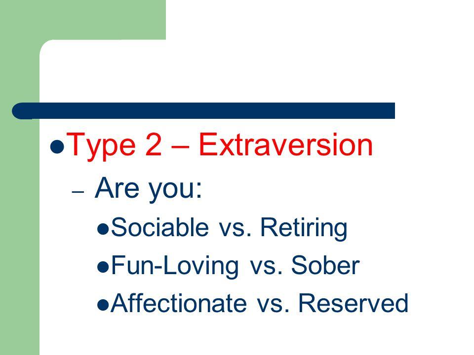 Type 2 – Extraversion – Are you: Sociable vs. Retiring Fun-Loving vs.
