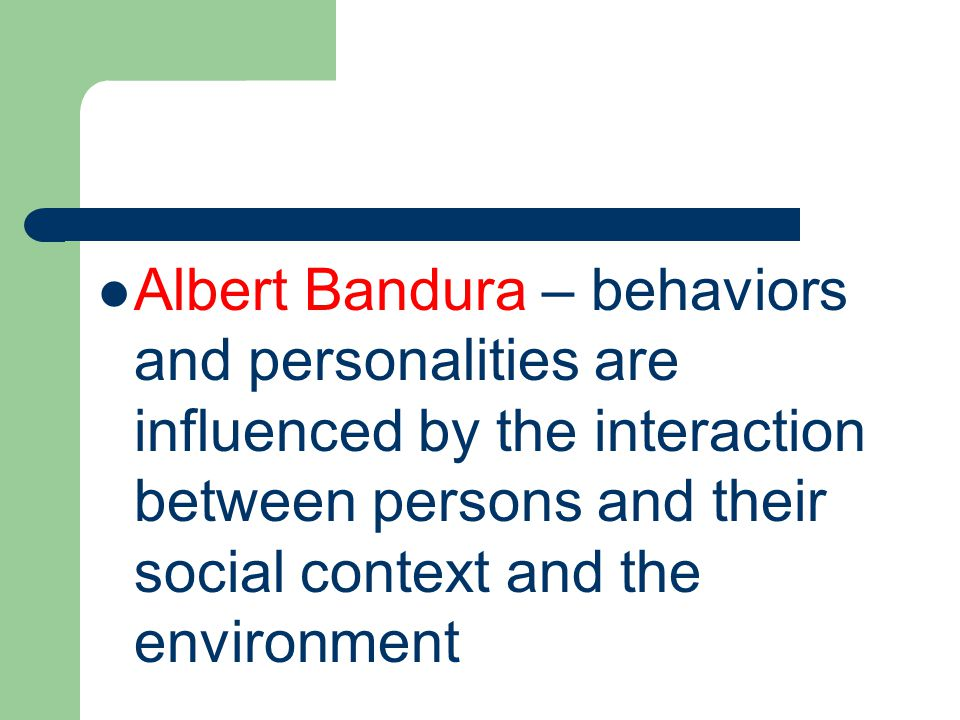 Albert Bandura – behaviors and personalities are influenced by the interaction between persons and their social context and the environment