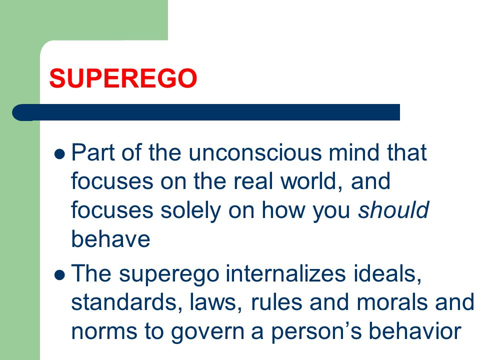 SUPEREGO Part of the unconscious mind that focuses on the real world, and focuses solely on how you should behave The superego internalizes ideals, standards, laws, rules and morals and norms to govern a person's behavior