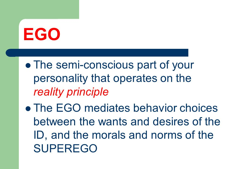 EGO The semi-conscious part of your personality that operates on the reality principle The EGO mediates behavior choices between the wants and desires of the ID, and the morals and norms of the SUPEREGO