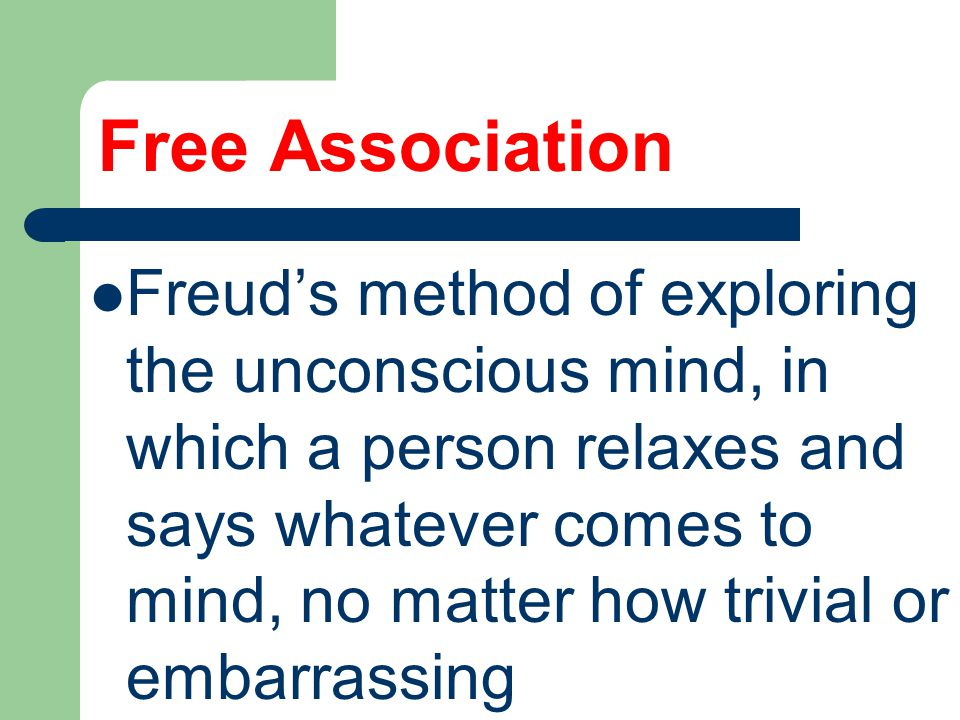 Free Association Freud's method of exploring the unconscious mind, in which a person relaxes and says whatever comes to mind, no matter how trivial or embarrassing