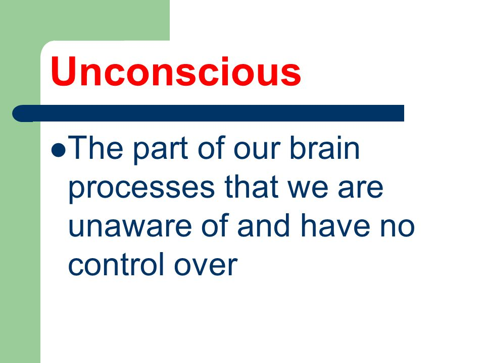Unconscious The part of our brain processes that we are unaware of and have no control over