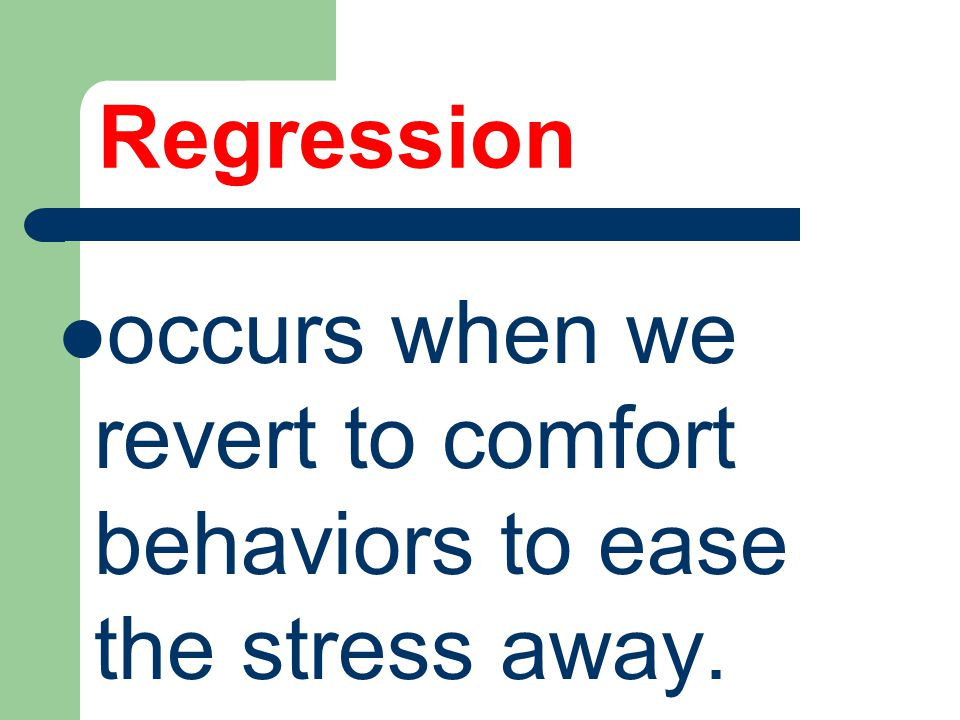 Regression occurs when we revert to comfort behaviors to ease the stress away.