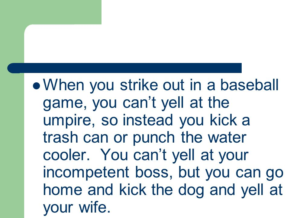When you strike out in a baseball game, you can't yell at the umpire, so instead you kick a trash can or punch the water cooler.
