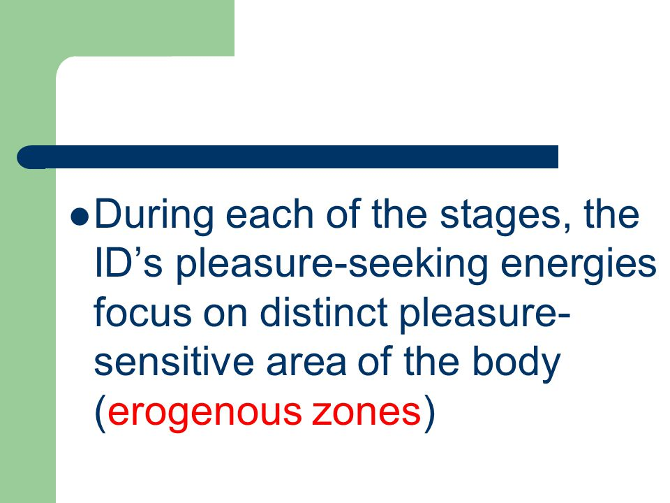 During each of the stages, the ID's pleasure-seeking energies focus on distinct pleasure- sensitive area of the body (erogenous zones)