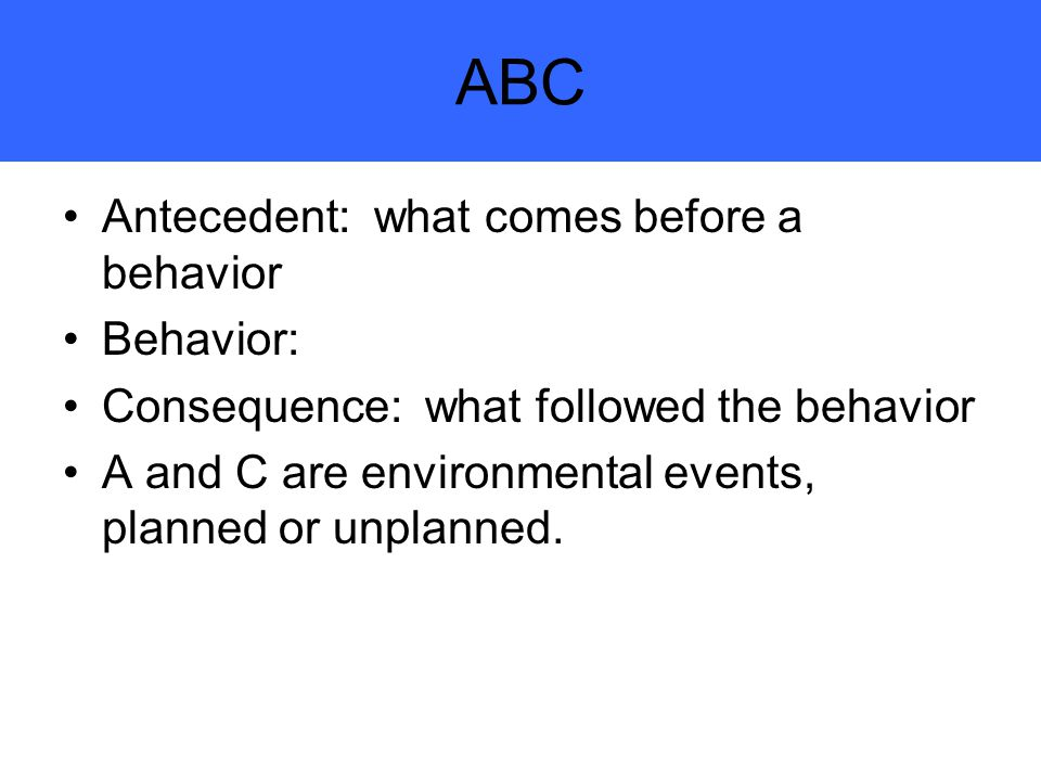 ABC Antecedent: what comes before a behavior Behavior: Consequence: what followed the behavior A and C are environmental events, planned or unplanned.