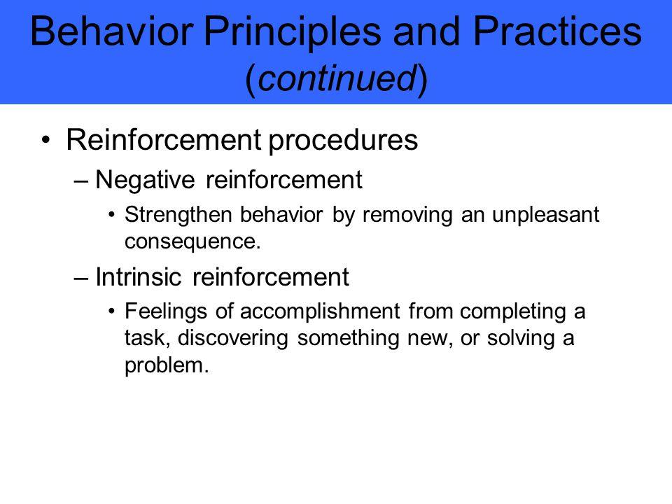 Behavior Principles and Practices (continued) Reinforcement procedures –Negative reinforcement Strengthen behavior by removing an unpleasant consequence.