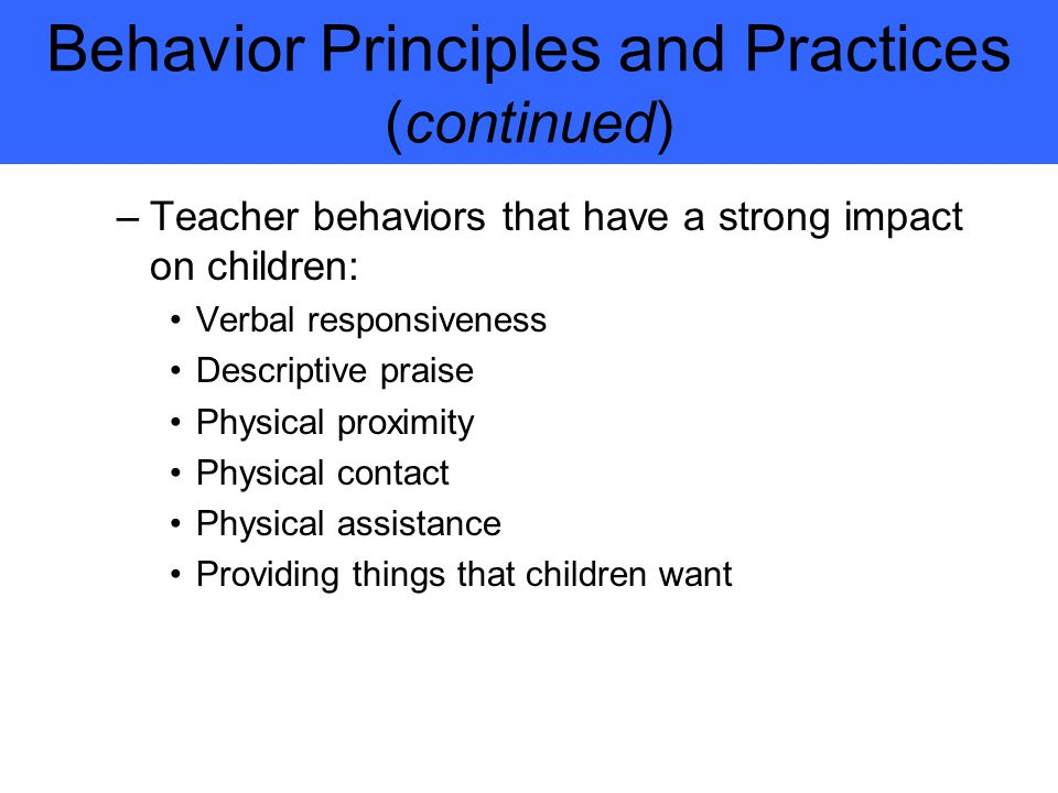 Behavior Principles and Practices (continued) –Teacher behaviors that have a strong impact on children: Verbal responsiveness Descriptive praise Physical proximity Physical contact Physical assistance Providing things that children want